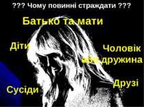 ??? Чому повинні страждати ??? Батько та мати Діти Сусіди Чоловік або дружина...