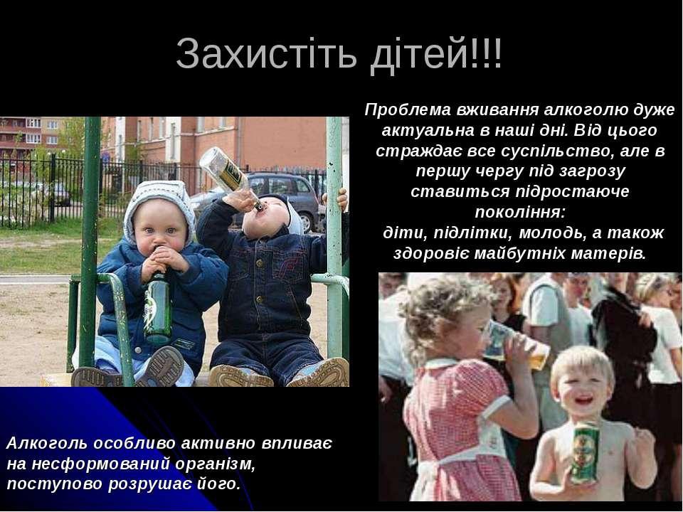 Захистіть дітей!!! Проблема вживання алкоголю дуже актуальна в наші дні. Від ...