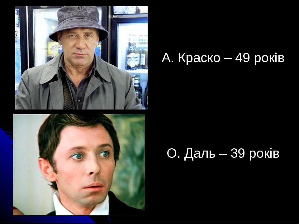 А. Краско – 49 років О. Даль – 39 років