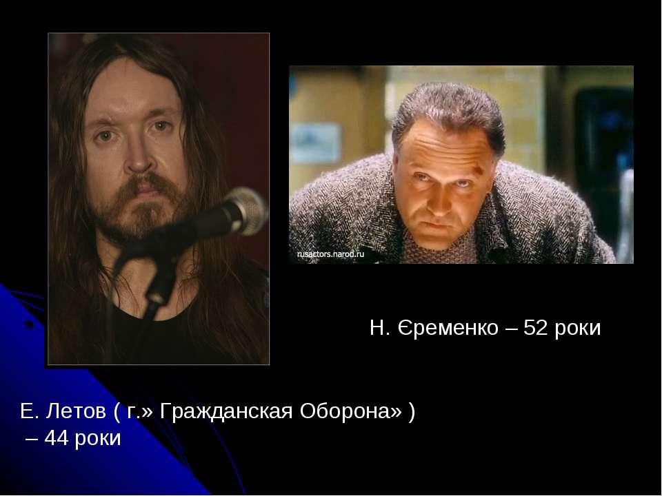 Е. Летов ( г.» Гражданская Оборона» ) – 44 роки Н. Єременко – 52 роки