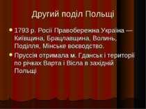 Другий поділ Польщі 1793 р. Росії Правобережна Україна — Київщина, Брацлавщин...