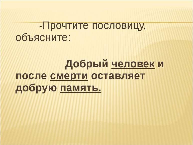 -Прочтите пословицу, объясните: Добрый человек и после смерти оставляет добру...