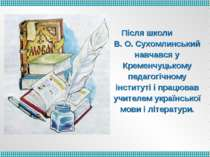 Після школи В. О. Сухомлинський навчався у Кременчуцькому педагогічному інсти...