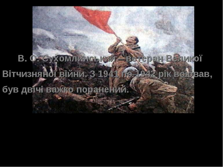 В. О. Сухомлинський – ветеран Великої Вітчизняної війни. З 1941 по 1942 рік в...