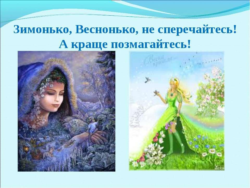 Зимонько, Веснонько, не сперечайтесь! А краще позмагайтесь!