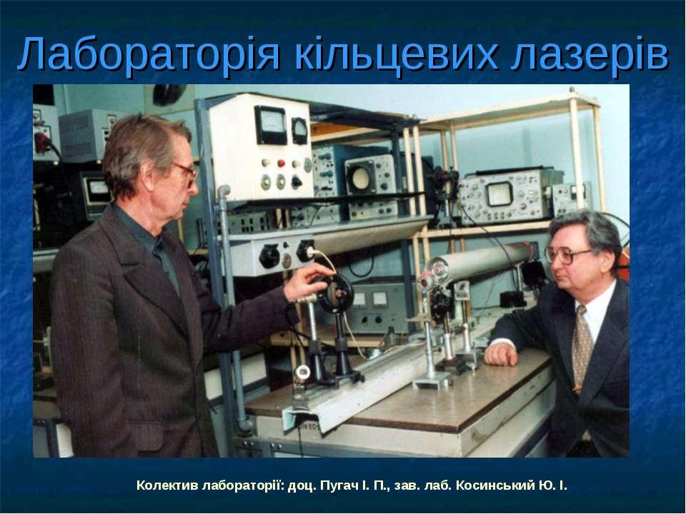 Лабораторія кільцевих лазерів Колектив лабораторії: доц. Пугач І. П., зав. ла...