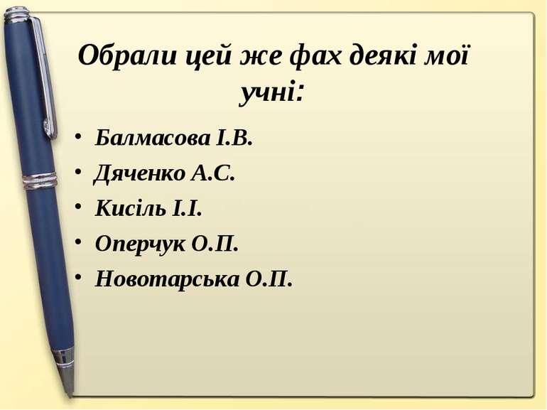 Обрали цей же фах деякі мої учні: Балмасова І.В. Дяченко А.С. Кисіль І.І. Опе...