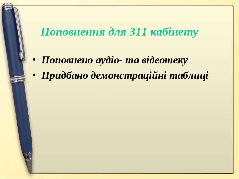 Поповнення для 311 кабінету Поповнено аудіо- та відеотеку Придбано демонстрац...