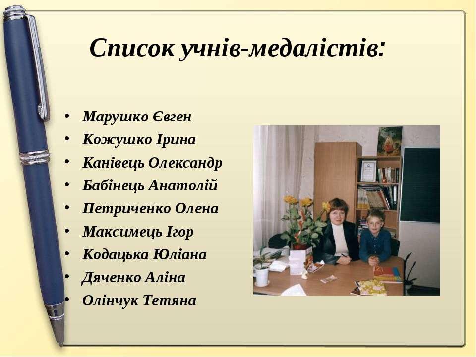 Список учнів-медалістів: Марушко Євген Кожушко Ірина Канівець Олександр Бабін...