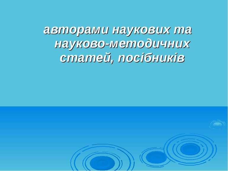 авторами наукових та науково-методичних статей, посібників
