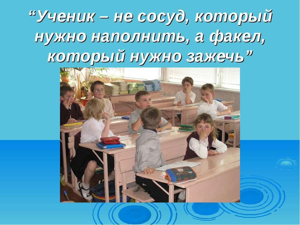 """""""Ученик – не сосуд, который нужно наполнить, а факел, который нужно зажечь"""""""