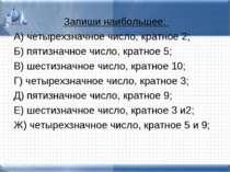 Запиши наибольшее: А) четырехзначное число, кратное 2; Б) пятизначное число, ...