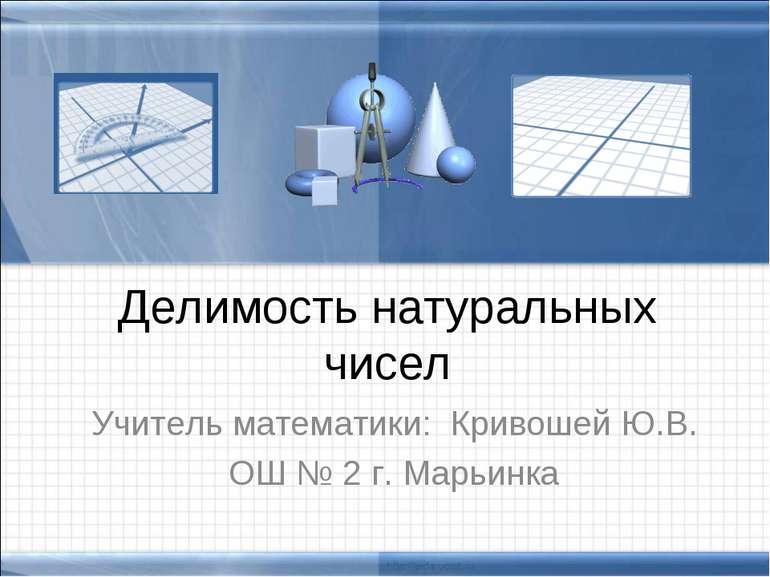 Делимость натуральных чисел Учитель математики: Кривошей Ю.В. ОШ № 2 г. Марьинка