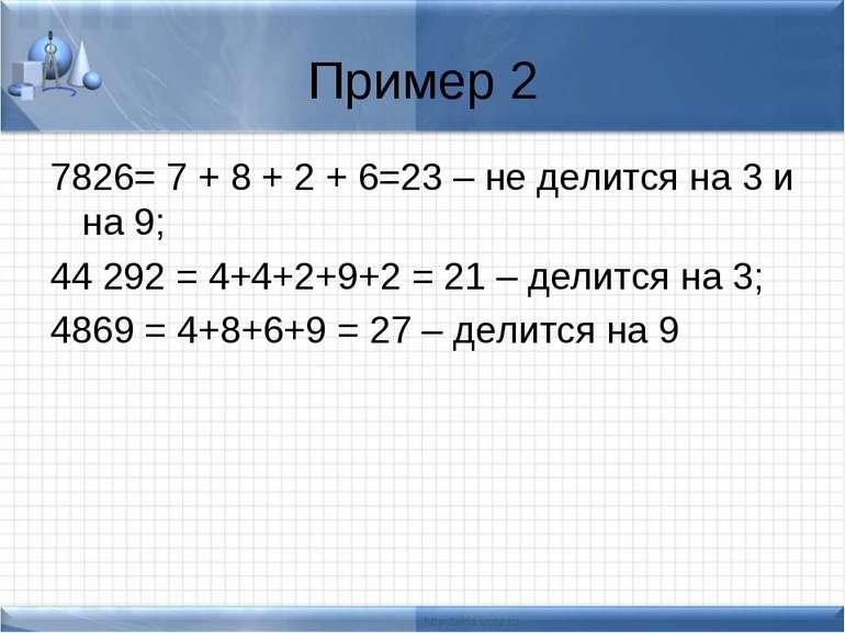 Пример 2 7826= 7 + 8 + 2 + 6=23 – не делится на 3 и на 9; 44 292 = 4+4+2+9+2 ...
