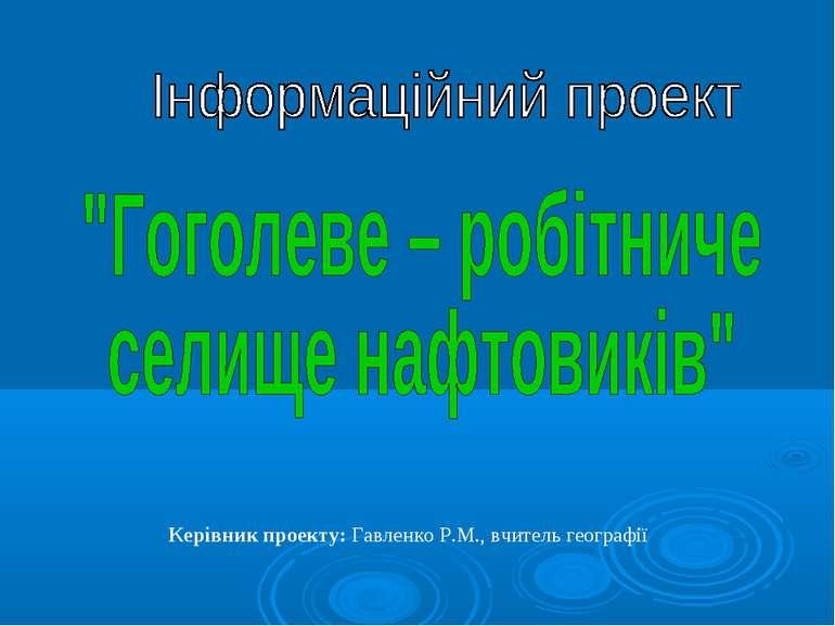 Керівник проекту: Гавленко Р.М., вчитель географії