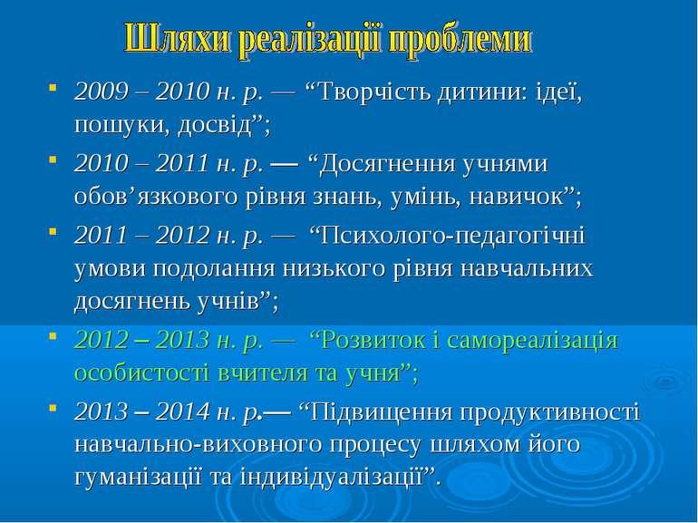"""2009 – 2010 н. р. — """"Творчість дитини: ідеї, пошуки, досвід""""; 2010 – 2011 н. ..."""
