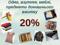 Одяг, взуття, меблі, предмети домашнього вжитку 20%