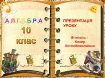 А Л Г Е Б Р А10клаПРЕЗЕНТАЦІЯ УРОКУВчитель : КозирЛілія Миколаївна