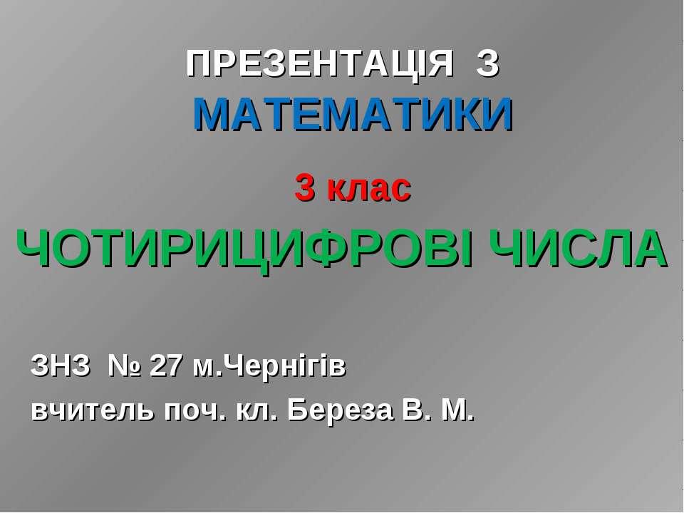 ЧОТИРИЦИФРОВІ ЧИСЛА ЗНЗ № 27 м.Чернігів вчитель поч. кл. Береза В. М. ПРЕЗЕНТ...