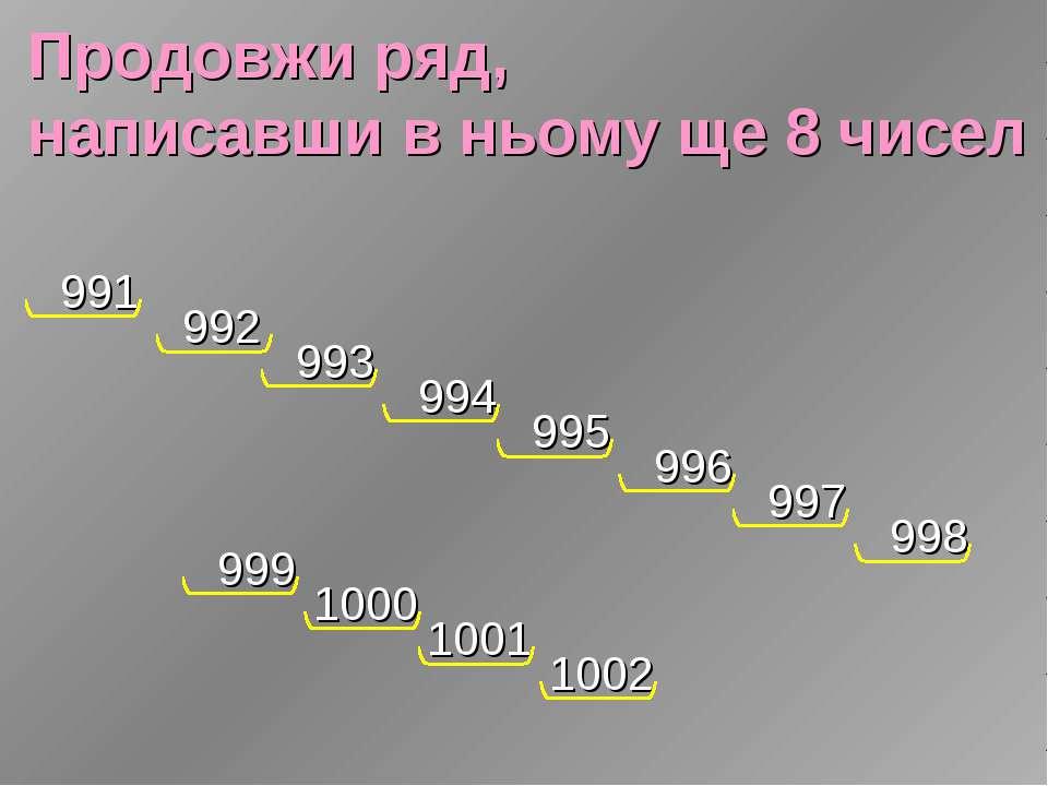 Продовжи ряд, написавши в ньому ще 8 чисел 991 992 993 994 995 996 997 998 99...