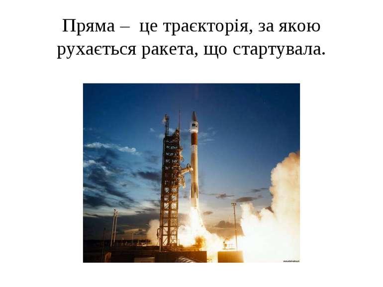Пряма – це траєкторія, за якою рухається ракета, що стартувала.