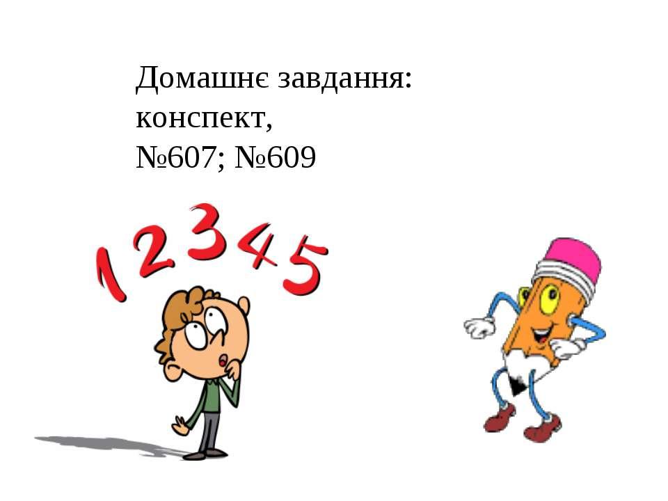 Домашнє завдання: конспект, №607; №609