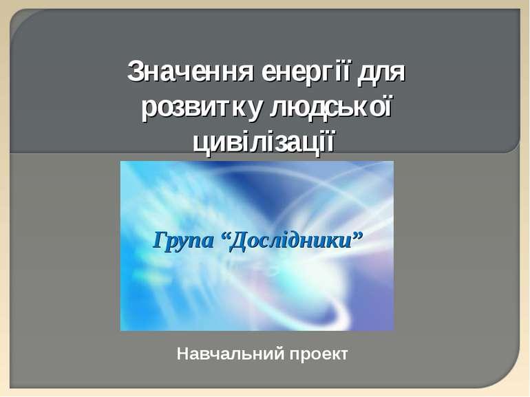 """Група """"Дослідники"""" Навчальний проект Значення енергії для розвитку людської ц..."""