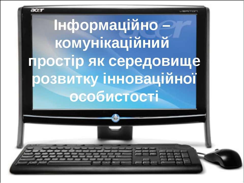 Інформаційно – комунікаційний простір як середовище розвитку інноваційної осо...