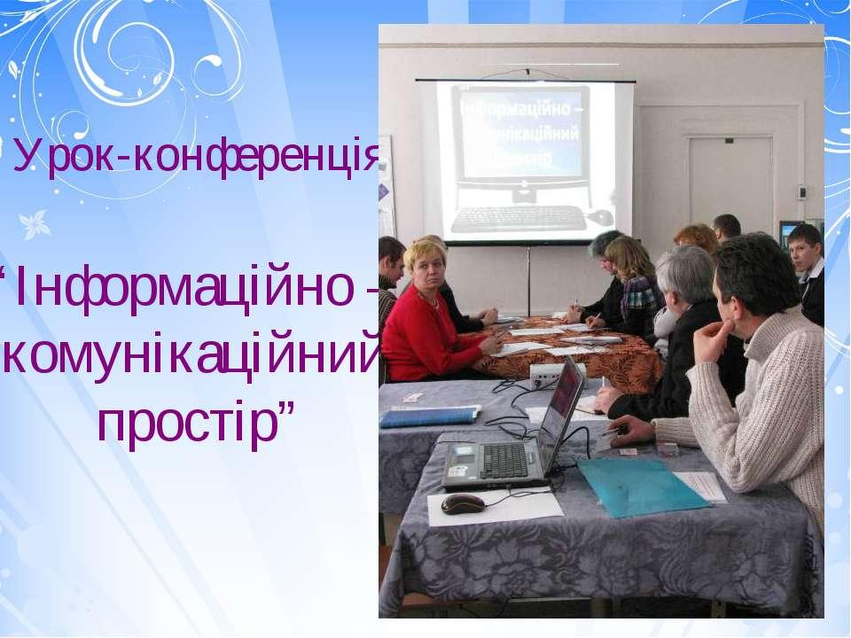 """Урок-конференція """"Інформаційно – комунікаційний простір"""""""