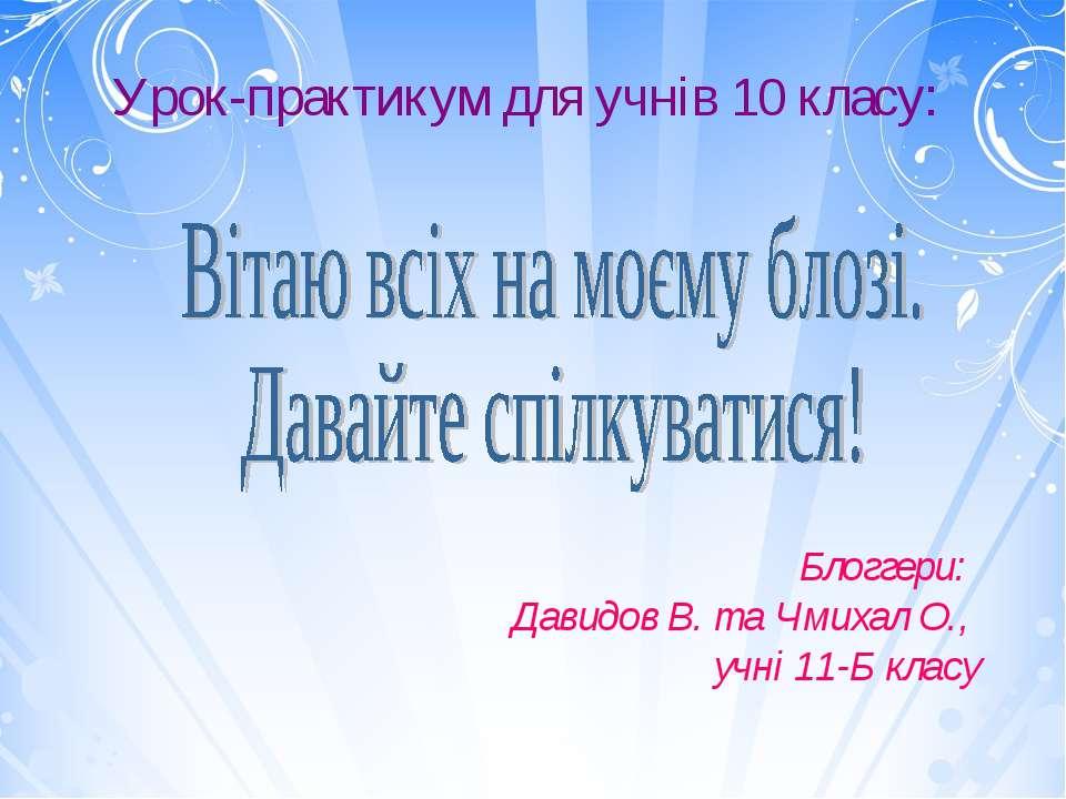 Урок-практикум для учнів 10 класу: Блоггери: Давидов В. та Чмихал О., учні 11...