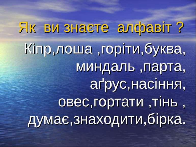 Як ви знаєте алфавіт ? Кіпр,лоша ,горіти,буква, миндаль ,парта, аґрус,насіння...