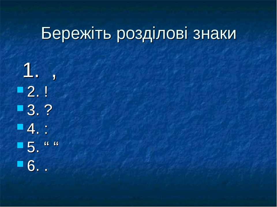 """Бережіть розділові знаки 1. , 2. ! 3. ? 4. : 5. """" """" 6. ."""