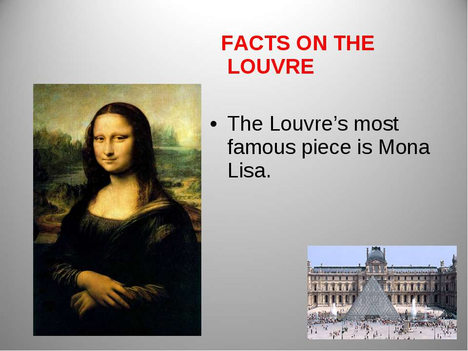 FACTS ON THE LOUVRE The Louvre's most famous piece is Mona Lisa.