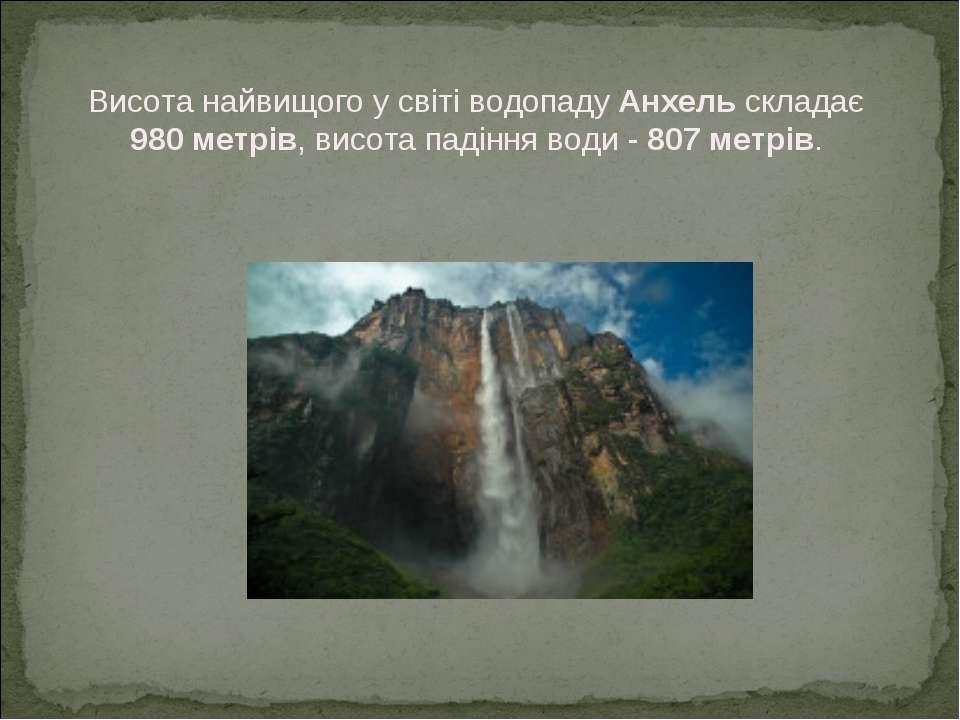 Висота найвищого у світі водопаду Анхель складає 980 метрів, висота падіння в...