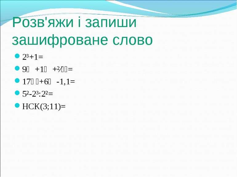 Розв'яжи і запиши зашифроване слово 2³+1= 9⅔+1⅕+²⁄₁₅= 17⅟₂+6⅗-1,1= 5²-2³:2²= ...