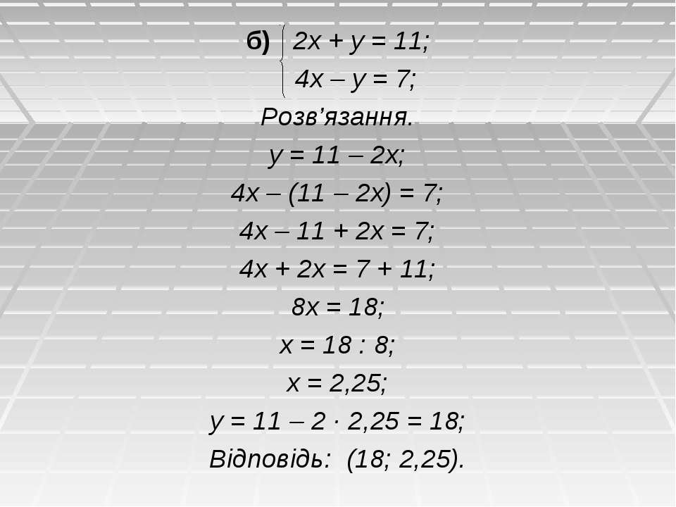 б) 2х + у = 11; 4х – у = 7; Розв'язання. у = 11 – 2х; 4х – (11 – 2х) = 7; 4х ...
