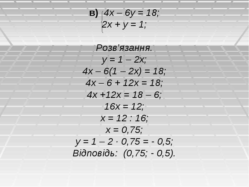 в) 4х – 6у = 18; 2х + у = 1; Розв'язання. у = 1 – 2х; 4х – 6(1 – 2х) = 18; 4х...