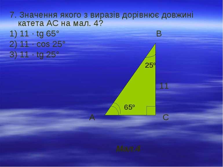 7. Значення якого з виразів дорівнює довжині катета АС на мал. 4? 1) 11 · tg ...