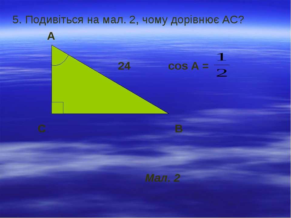 5. Подивіться на мал. 2, чому дорівнює АС? А 24 cos А = С В Мал. 2