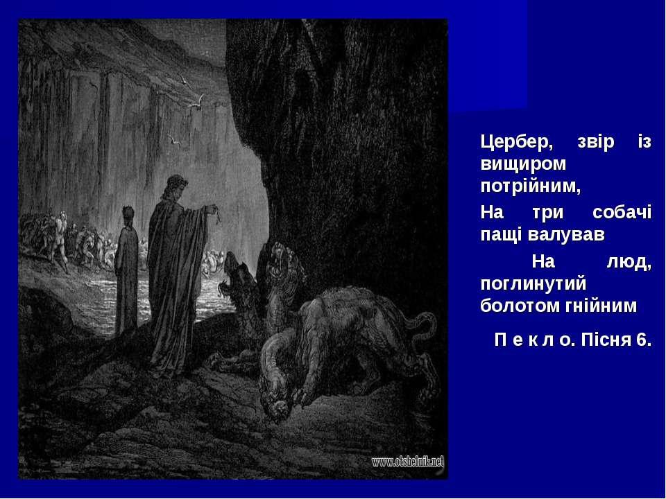 Цербер, звір із вищиром потрійним, На три собачі пащі валував На люд, поглину...