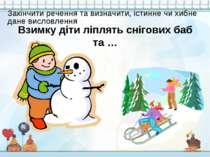 Взимку діти ліплять снігових баб та … Закінчити речення та визначити, істинне...