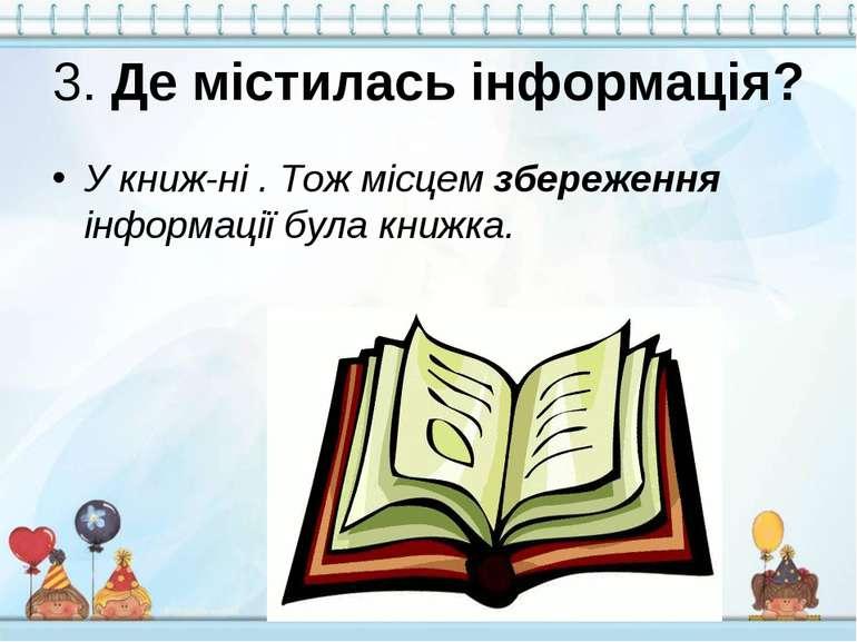 3. Де містилась інформація? У книж ні . Тож місцем збереження інформації була...