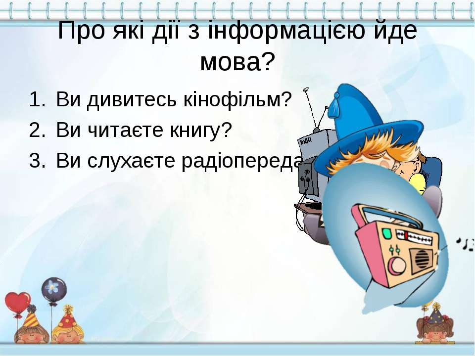 Про які дії з інформацією йде мова? Ви дивитесь кінофільм? Ви читаєте книгу? ...