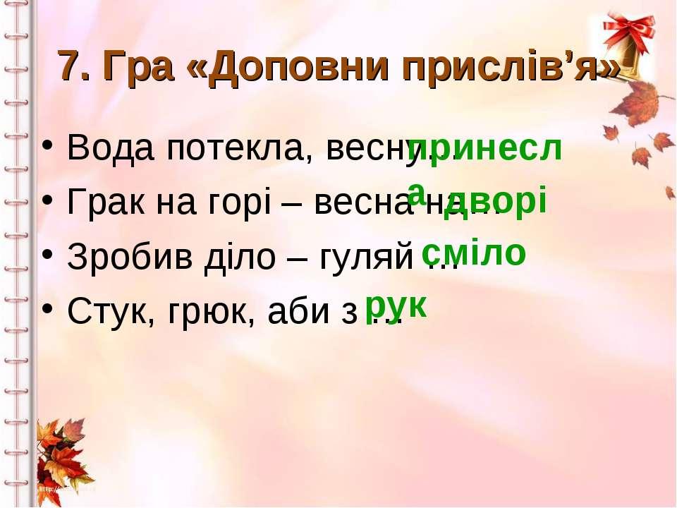 7. Гра «Доповни прислів'я» Вода потекла, весну… Грак на горі – весна на… Зроб...