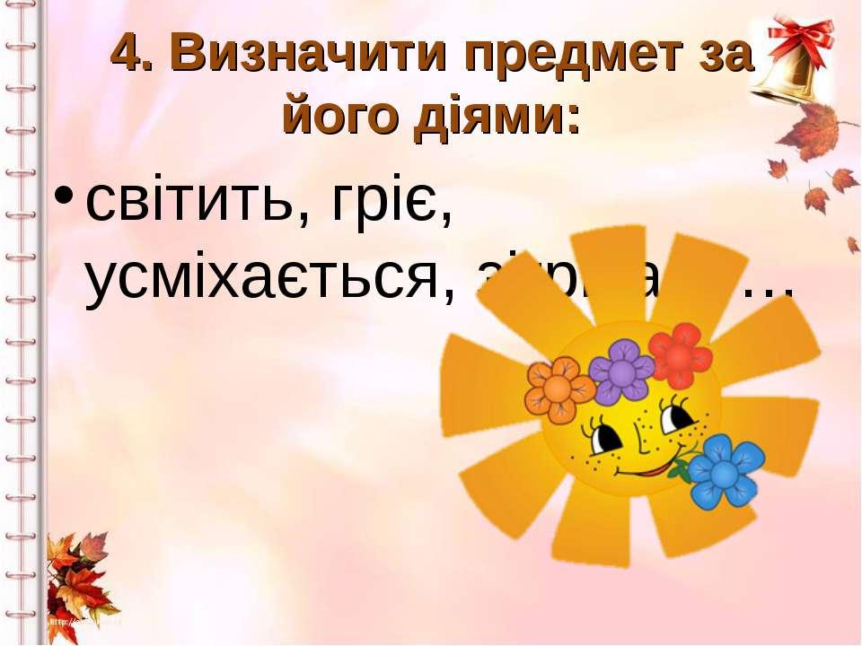 4. Визначити предмет за його діями: світить, гріє, усміхається, зігріває -…