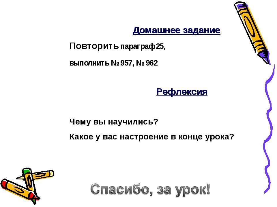 Повторить параграф 25, выполнить № 957, № 962 Домашнее задание Рефлексия Чему...