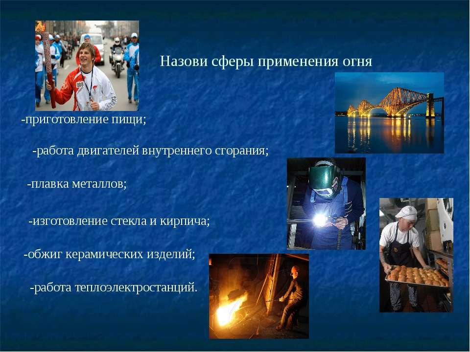 Назови сферы применения огня -приготовление пищи; -работа двигателей внутренн...