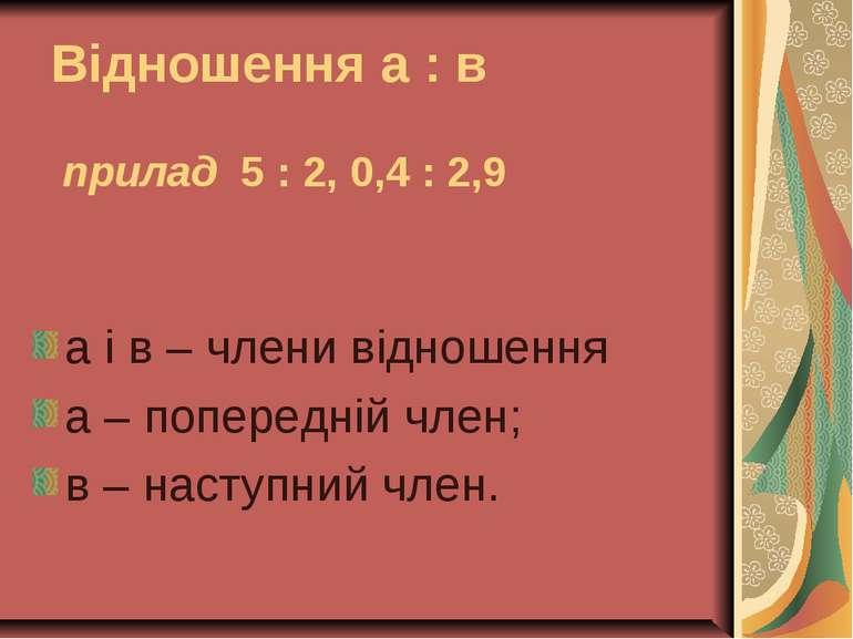 Відношення а : в прилад 5 : 2, 0,4 : 2,9 а і в – члени відношення а – поперед...