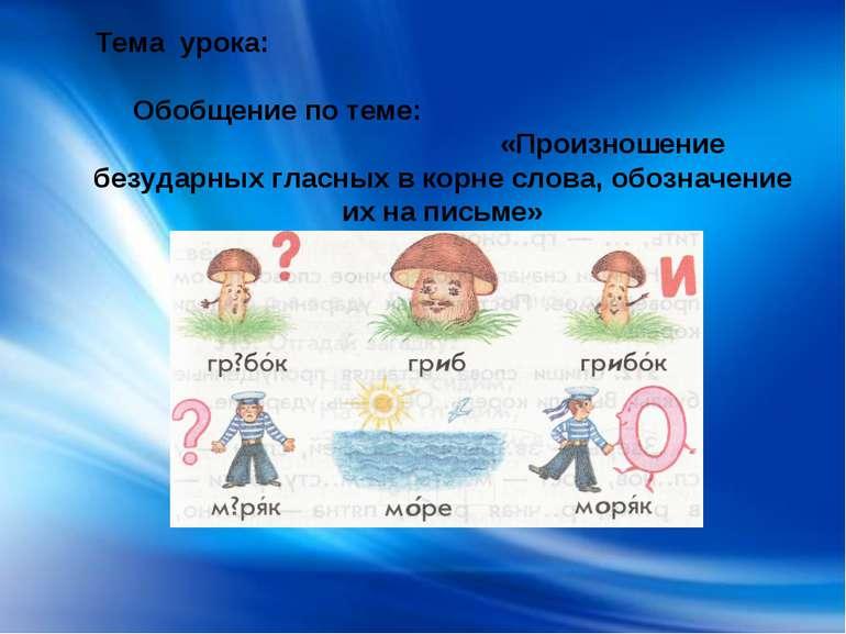 Тема урока: Обобщение по теме: «Произношение безударных гласных в корне слова...