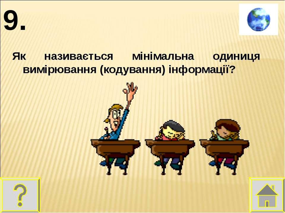 Як називається мінімальна одиниця вимірювання (кодування) інформації? 9.